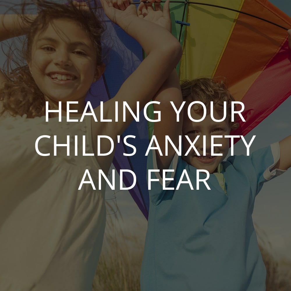 HEALING YOUR CHILD'S ANXIETY AND FEAR