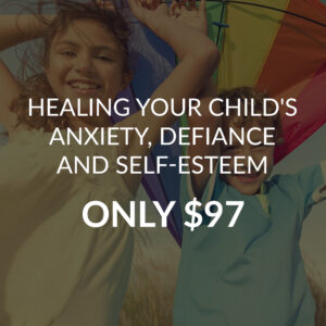 HEALING YOUR CHILD'S ANXIETY, DEFIANCE AND SELF-ESTEEM